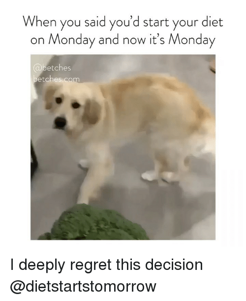 Regret, Monday, and Girl Memes: When you said you'd start your diet  on Monday and now it's Monday  @betches  etches.com I deeply regret this decision @dietstartstomorrow
