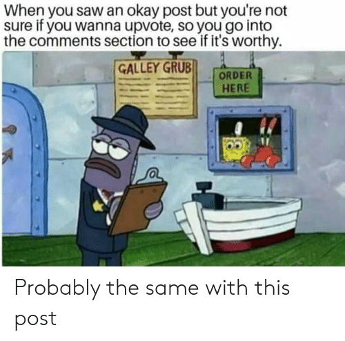 Saw, Okay, and Grub: When you saw an okay post but you're not  sure if you wanna upvote, so you go into  the comments section to see if it's worthy  GALLEY GRUB  ORDER  HERE Probably the same with this post