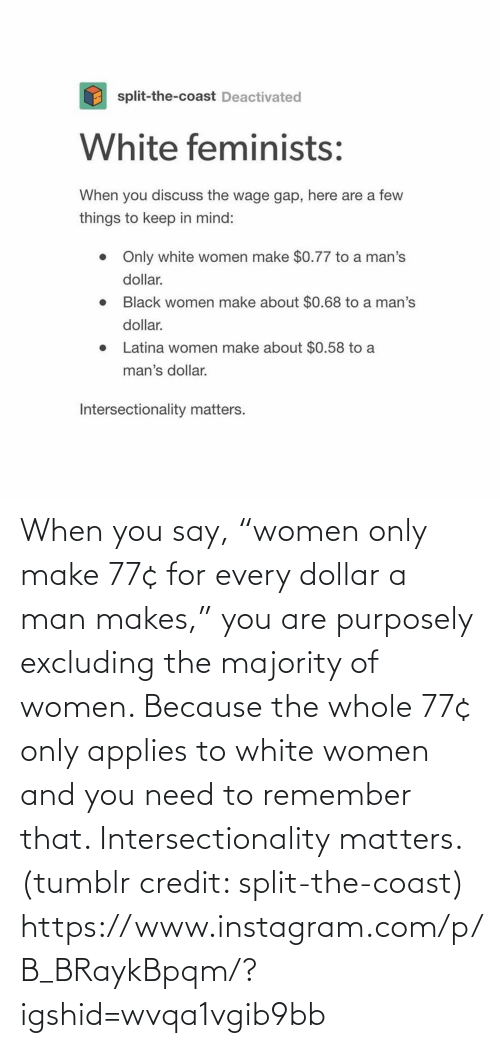 "Women: When you say, ""women only make 77¢ for every dollar a man makes,"" you are purposely excluding the majority of women. Because the whole 77¢ only applies to white women and you need to remember that. Intersectionality matters. (tumblr credit: split-the-coast) https://www.instagram.com/p/B_BRaykBpqm/?igshid=wvqa1vgib9bb"