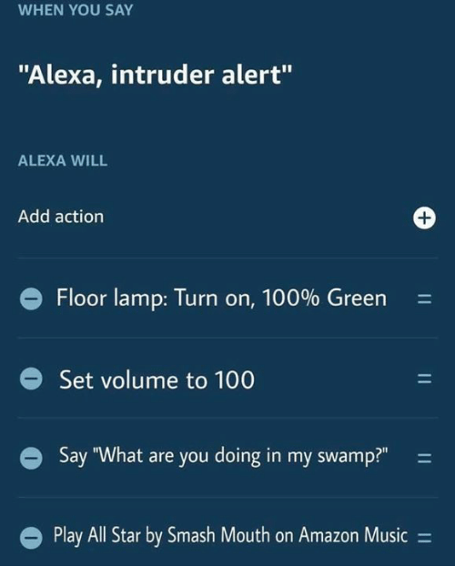 """All Star, Amazon, and Anaconda: WHEN YOU SAY  """"Alexa, intruder alert""""  ALEXA WILL  Add action  Floor lamp: Turn on, 100% Green  Set volume to 100  Say """"What are you doing in my swamp?""""  Play All Star by Smash Mouth on Amazon Music ="""