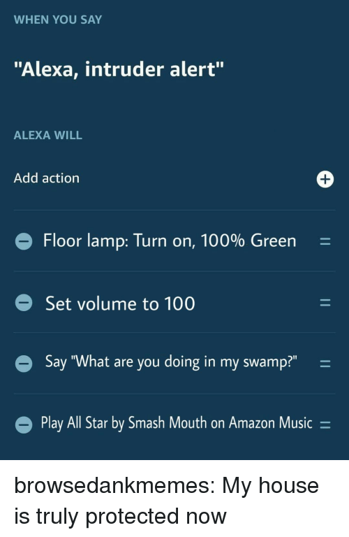 """All Star, Amazon, and Anaconda: WHEN YOU SAY  """"Alexa, intruder alert""""  ALEXA WILL  Add action  Floor lamp: Turn on, 100% Green  Set volume to 100  Say """"What are you doing in my swamp?""""-  Play All Star by Smash Mout  h on Amazon Music- browsedankmemes:  My house is truly protected now"""