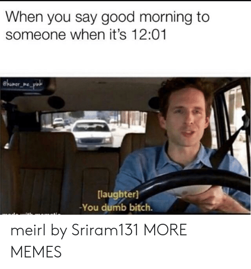 Bitch, Dank, and Dumb: When you say good morning to  someone when it's 12:01  were  [laughter]  -You dumb bitch. meirl by Sriram131 MORE MEMES