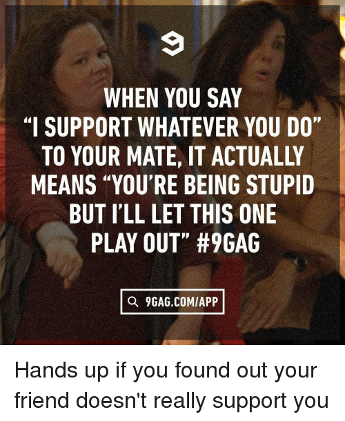 "9gag, Memes, and 🤖: WHEN YOU SAY  ""I SUPPORT WHATEVER YOU DO  TO YOUR MATE, IT ACTUALLY  MEANS ""YOU'RE BEING STUPID  BUT I'LL LET THIS ONE  PLAY OUT"" #96AG  Q 9GAG.COM/APP Hands up if you found out your friend doesn't really support you"