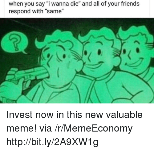 """Friends, Meme, and Http: when you say """"i wanna die"""" and all of your friends  respond with """"same"""" Invest now in this new valuable meme! via /r/MemeEconomy http://bit.ly/2A9XW1g"""