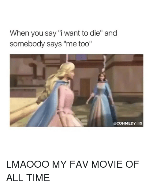 """Movie, Time, and Girl Memes: When you say """"i want to die"""" and  somebody says """"me too""""  aCoHMEDY IG LMAOOO MY FAV MOVIE OF ALL TIME"""