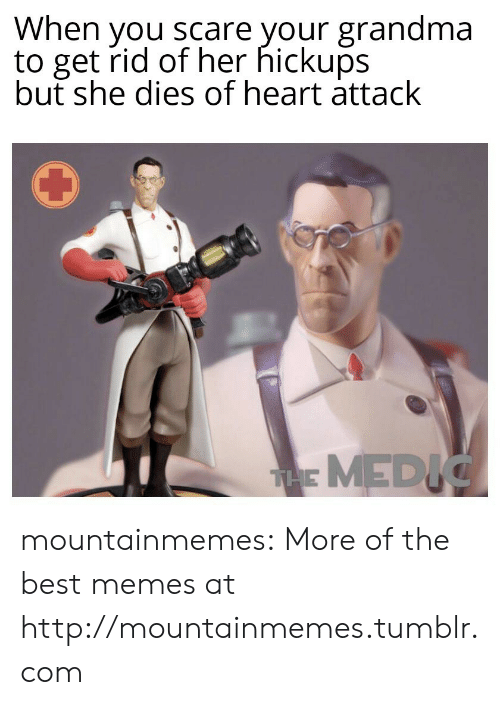 Scare: When you scare your grandma  to get rid of her hickups  but she dies of heart attack  THE MEDIC mountainmemes:  More of the best memes at http://mountainmemes.tumblr.com