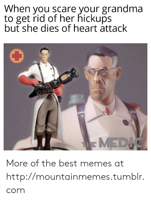 Scare: When you scare your grandma  to get rid of her hickups  but she dies of heart attack  THE MEDIC More of the best memes at http://mountainmemes.tumblr.com