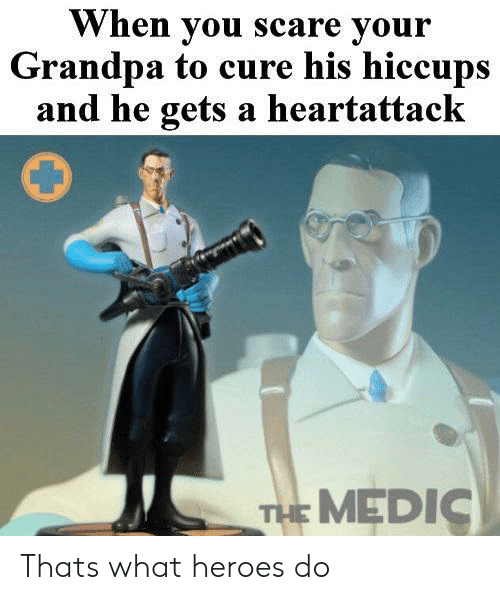 hiccups: When you scare your  Grandpa to cure his hiccups  and he gets a heartattack  THE MEDIC Thats what heroes do