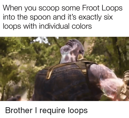 Brother, Spoon, and You: When you scoop some Froot Loops  into the spoon and it's exactly six  loops with individual colors Brother I require loops