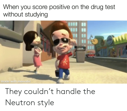 Drug: When you score positive on the drug test  without studying  made with mematic They couldn't handle the Neutron style