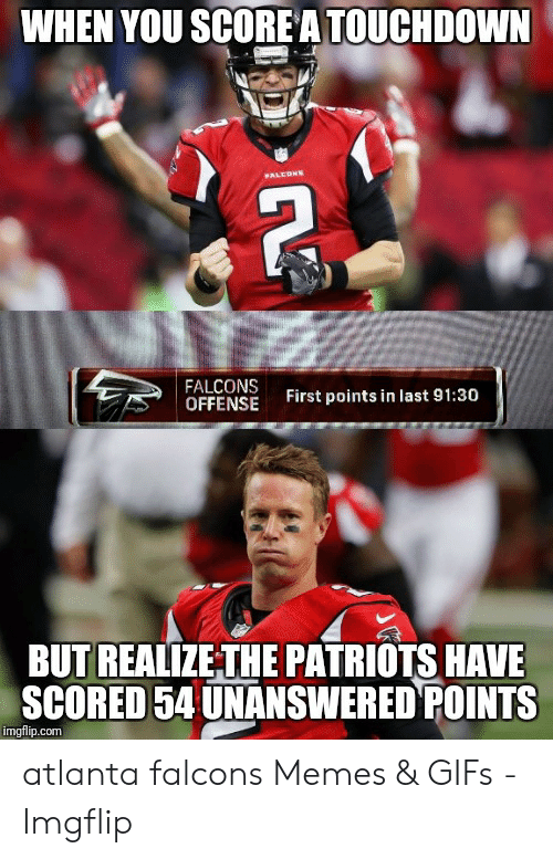 Atlanta Falcons Memes: WHEN YOU SCOREA TOUCHDOWN  FALCONS  OFFENSE  First points in last 91:30  BUT REALIZETHE PATRIOTS HAVE  SCORED 54 UNANSWERED POINTS  imgflip.com atlanta falcons Memes & GIFs - Imgflip