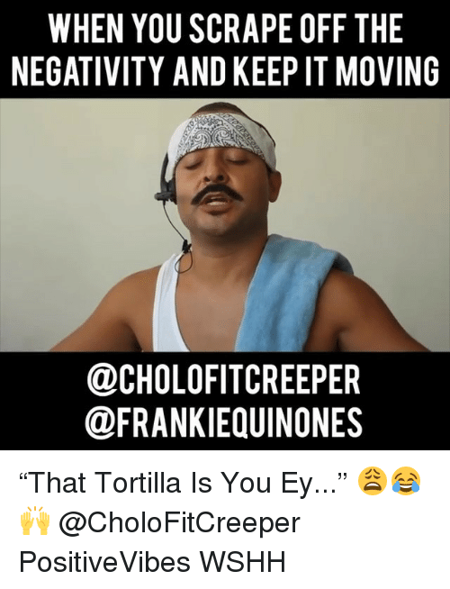 "Memes, Wshh, and 🤖: WHEN YOU SCRAPE OFF THE  NEGATIVITY AND KEEP IT MOVING  DCHOLOFITCREEPER  @FRANKIEQUINONES ""That Tortilla Is You Ey..."" 😩😂🙌 @CholoFitCreeper PositiveVibes WSHH"