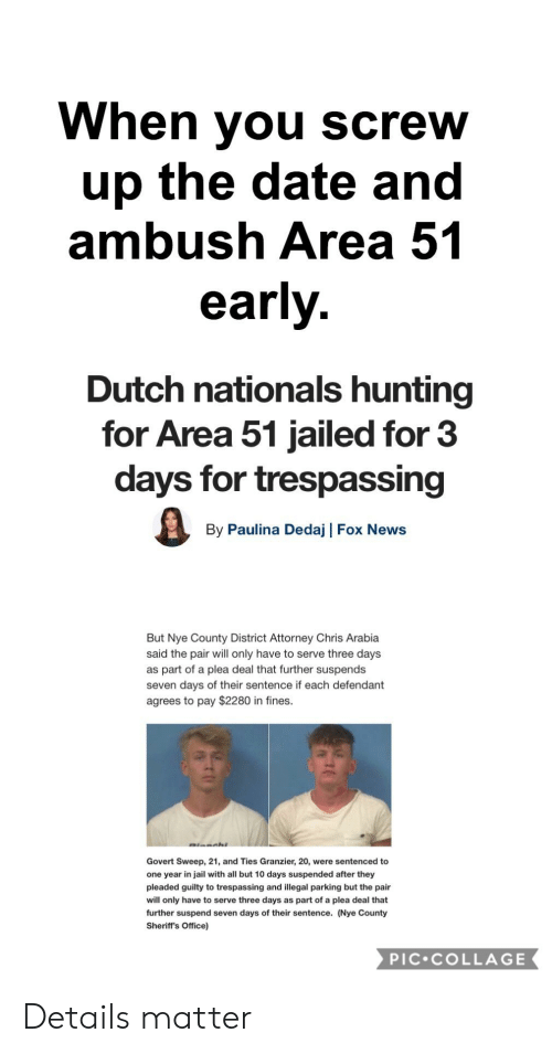Jail, News, and Reddit: When you screw  up the date and  ambush Area 51  early.  Dutch nationals hunting  for Area 51 jailed for 3  days for trespassing  By Paulina Dedaj | Fox News  But Nye County District Attorney Chris Arabia  said the pair will only have to serve three days  as part of a plea deal that further suspends  seven days of their sentence if each defendant  agrees to pay $2280 in fines.  Govert Sweep, 21, and Ties Granzier, 20, were sentenced to  one year in jail with all but 10 days suspended after they  pleaded guilty to trespassing and illegal parking but the pair  will only have to serve three days as part of a plea deal that  further suspend seven days of their sentence. (Nye County  Sheriff's Office)  PIC COLLAGE Details matter