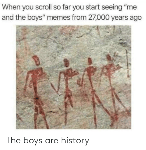 "Memes, History, and Boys: When you scroll so far you start seeing ""me  and the boys"" memes from 27,000 years ago The boys are history"