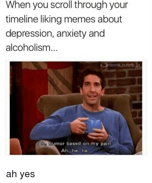 Alcoholism: When you scroll through your  timeline liking memes about  depression, anxiety and  alcoholism  Ahe thumor based on my pain  Ah, ha, ha ah yes