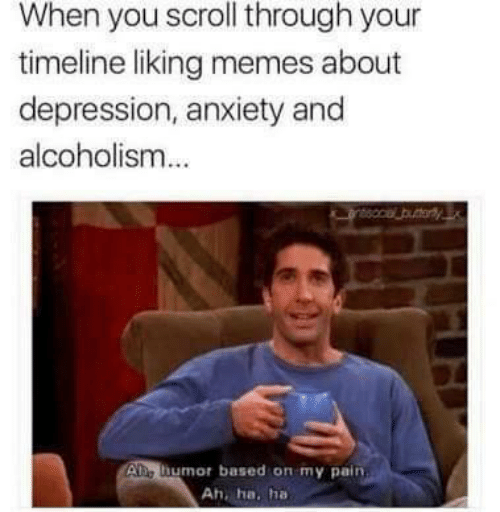 Memes, Anxiety, and Depression: When you scroll through your  timeline liking memes about  depression, anxiety and  alcoholism  Ae humor based on my pain  Ah, ha. ha