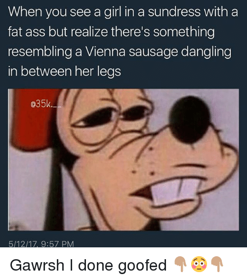 Ass, Fat Ass, and Memes: When you see a girl in a sundress with a  fat ass but realize there's something  resembling a Vienna sausage dangling  in between her legs  035k  5/12/17, 9:57 PM Gawrsh I done goofed 👇🏽😳👇🏽