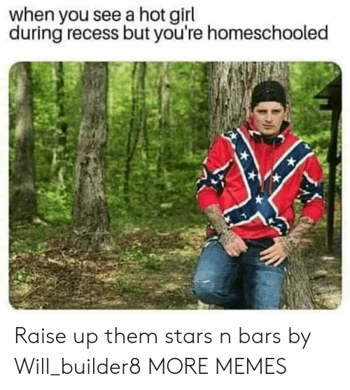 Dank, Memes, and Recess: when you see a hot girl  during recess but you're homeschooled Raise up them stars n bars by Will_builder8 MORE MEMES