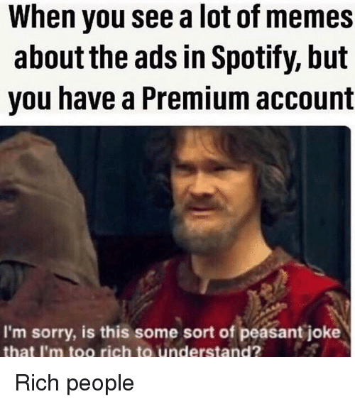 Memes, Sorry, and Spotify: When you see a lot of memes  about the ads in Spotify, but  you have a Premium account  I'm sorry, is this some sort of peasant joke  that I'm too rich to understand? Rich people
