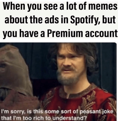 Memes, Sorry, and Spotify: When you see a lot of memes  about the ads in Spotify, but  you have a Premium account  I'm sorry, is this some sort of peasant joke  that I'm too rich to understand?
