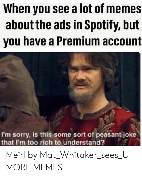 mat: When you see a lot of memes  about the ads in Spotify, but  you have a Premium account  I'm sorry, is this some sort of peasant joke  that I'm too rich to understand? Meirl by Mat_Whitaker_sees_U MORE MEMES