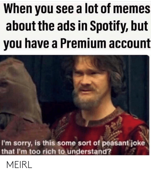 You See: When you see a lot of memes  about the ads in Spotify, but  you have a Premium account  I'm sorry, is this some sort of peasant joke  that I'm too rich to understand? MEIRL