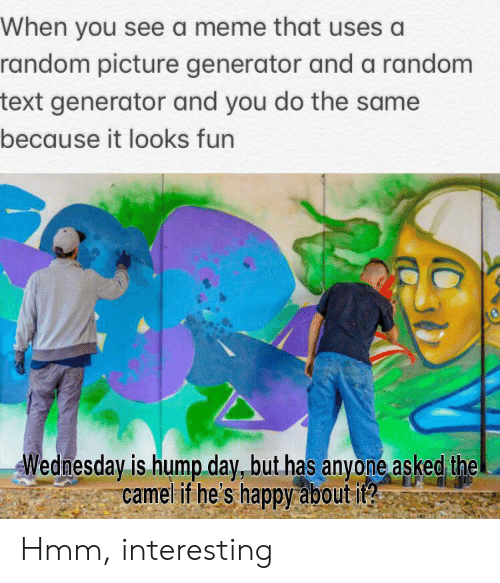 Hump Day, Meme, and Reddit: When you see a meme that uses a  random picture generator and a random  text generator and you do the same  because it looks fun  Wednesday is hump day, but has anyone asked the  camel if he's happy about it?2  S Hmm, interesting