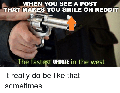 Be Like, Reddit, and Smile: WHEN YOU SEE A POST  THAT MAKES YOU SMILE ON REDDIT  The fastest UPVOTE in the west It really do be like that sometimes