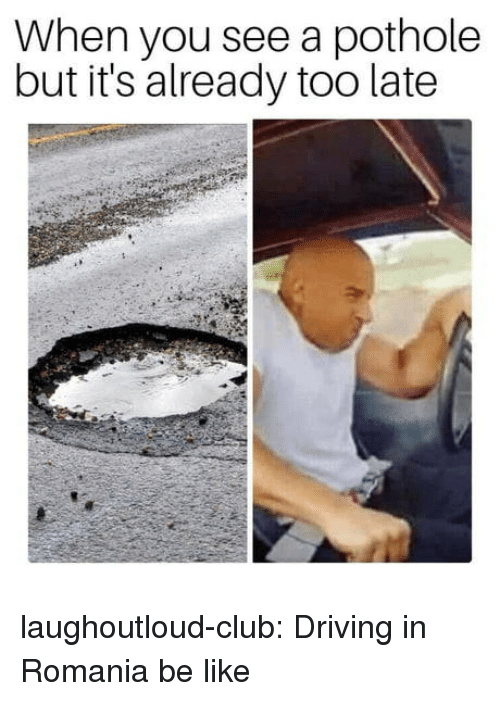 Be Like, Club, and Driving: When you see a pothole  but it's already too late laughoutloud-club:  Driving in Romania be like