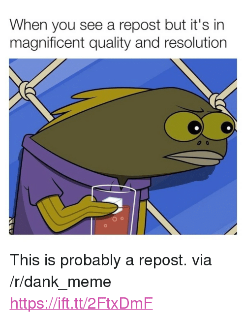 "Dank, Meme, and Magnificent: When you see a repost but it's in  magnificent quality and resolution <p>This is probably a repost. via /r/dank_meme <a href=""https://ift.tt/2FtxDmF"">https://ift.tt/2FtxDmF</a></p>"