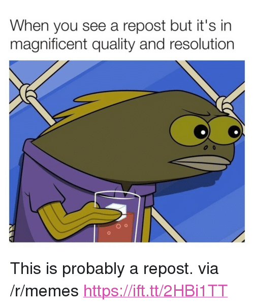 "Memes, Magnificent, and Resolution: When you see a repost but it's in  magnificent quality and resolution <p>This is probably a repost. via /r/memes <a href=""https://ift.tt/2HBi1TT"">https://ift.tt/2HBi1TT</a></p>"