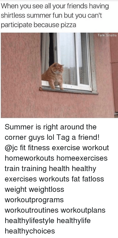 Friends, Lol, and Memes: When you see all your friends having  shirtless summer fun but you can't  participate because pizza  Tank. Sinatra Summer is right around the corner guys lol Tag a friend! @jc fit fitness exercise workout homeworkouts homeexercises train training health healthy exercises workouts fat fatloss weight weightloss workoutprograms workoutroutines workoutplans healthylifestyle healthylife healthychoices