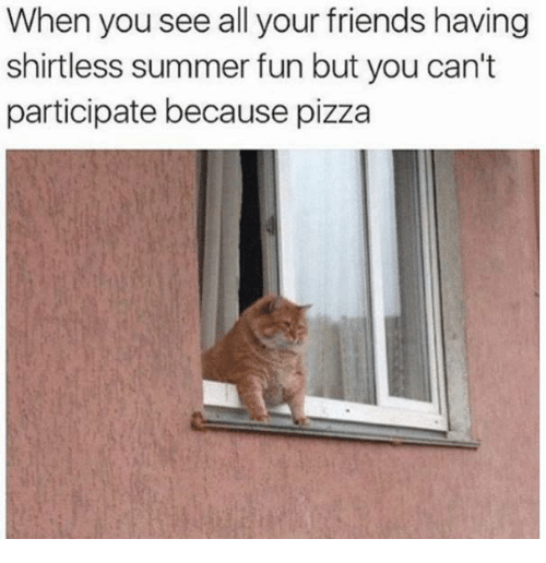 Friends, Pizza, and Summer: When you see all your friends having  shirtless summer fun but you can't  participate because pizza