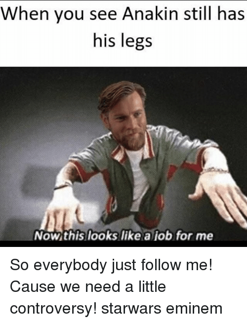 Eminem, Memes, and 🤖: When you see Anakin still has  his legs  Nowthis looks like a job for me So everybody just follow me! Cause we need a little controversy! starwars eminem