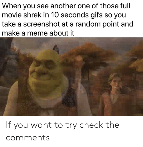 Make A Meme: When you see another one of those full  movie shrek in 10 seconds gifs so you  take a screenshot at a random point and  make a meme about it If you want to try check the comments