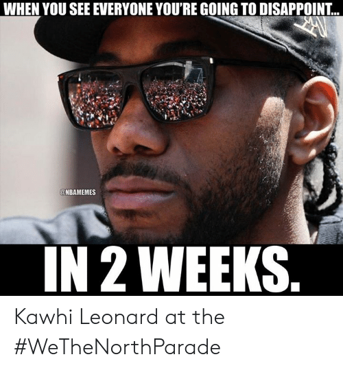 Nba, Kawhi Leonard, and You: WHEN YOU SEE EVERYONE YOU'RE GOING TO DISAPPOINT...  @NBAMEMES  IN 2 WEEKS. Kawhi Leonard at the #WeTheNorthParade