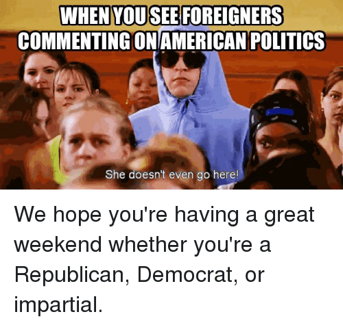 impartial: WHEN YOU SEE FOREIGNERS  COMMENTING ONAMERICAN POLITICS  She doesn't even go here! We hope you're having a great weekend whether you're a Republican, Democrat, or impartial.
