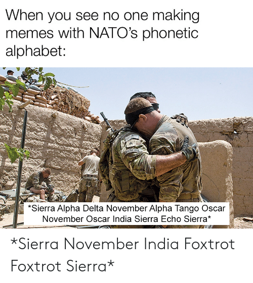 Delta: When you see no one making  memes with NATO's phonetic  alphabet:  CORNERO  SAF  *Sierra Alpha Delta November Alpha Tango Oscar  November Oscar India Sierra Echo Sierra* *Sierra November India Foxtrot Foxtrot Sierra*