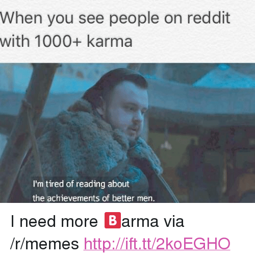 "Memes, Reddit, and Http: When you see people on reddit  with 1000+ karma  I'm tired of reading about  the achievements of better men. <p>I need more 🅱️arma via /r/memes <a href=""http://ift.tt/2koEGHO"">http://ift.tt/2koEGHO</a></p>"