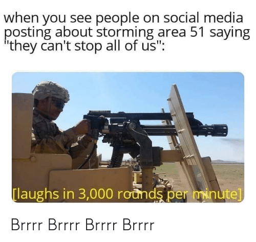 "Social Media, Media, and Area 51: when you see people on social media  posting about storming area 51 saying  they can't stop all of us"":  laughs in 3,000 rounds per minute] Brrrr Brrrr Brrrr Brrrr"