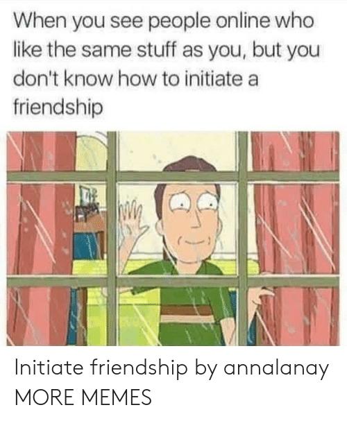 initiate: When you see people online who  like the same stuff as you, but you  don't know how to initiate a  friendship Initiate friendship by annalanay MORE MEMES