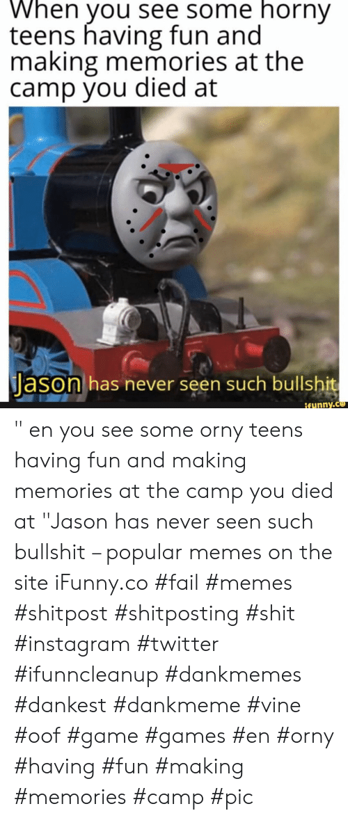 "Fail, Horny, and Instagram: When you see some horny  teens having fun and  making memories at the  camp you died at  Jason has never seen such bullshit  ifynny.co "" en you see some orny teens having fun and making memories at the camp you died at ""Jason has never seen such bullshit – popular memes on the site iFunny.co #fail #memes #shitpost #shitposting #shit #instagram #twitter #ifunncleanup #dankmemes #dankest #dankmeme #vine #oof #game #games #en #orny #having #fun #making #memories #camp #pic"