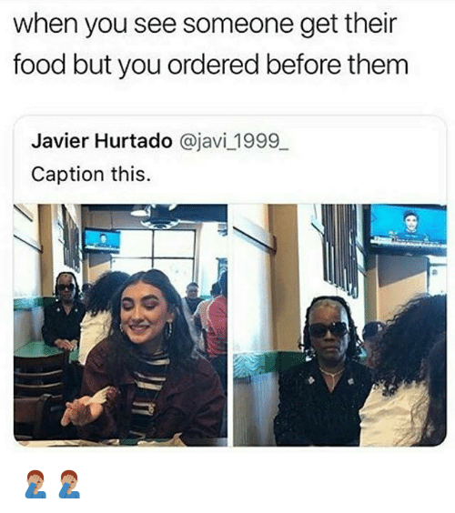 Food, Memes, and 🤖: when you see someone get their  food but you ordered before them  Javier Hurtado @javi 1999  Caption this. 🤦🏽‍♂️🤦🏽‍♂️