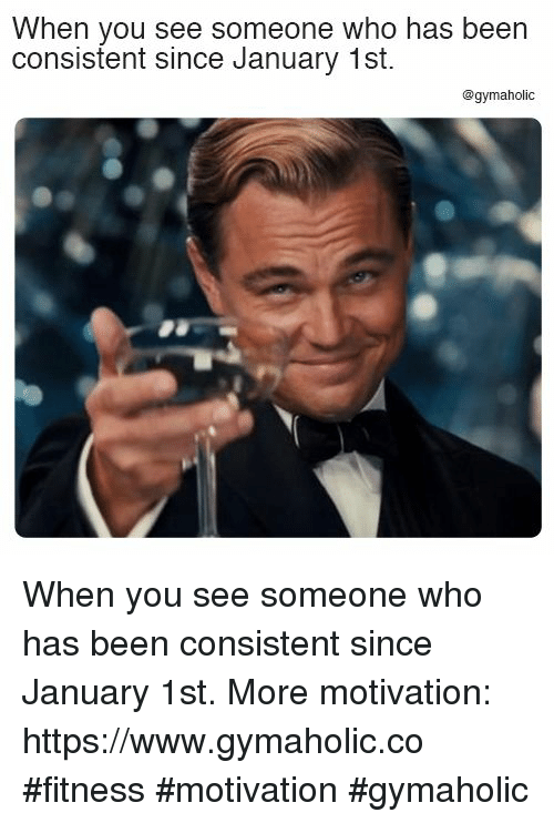 Fitness, Been, and Who: When you see someone who has beern  consistent since January 1st  @gymaholic When you see someone who has been consistent since January 1st.  More motivation: https://www.gymaholic.co  #fitness #motivation #gymaholic