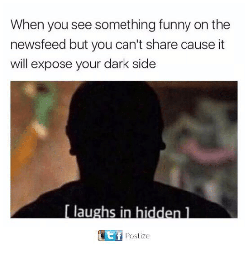 Funny, Tumblr, and Dark: When you see something funny on the  newsfeed but you can't share cause it  will expose your dark side  Ef  Postize