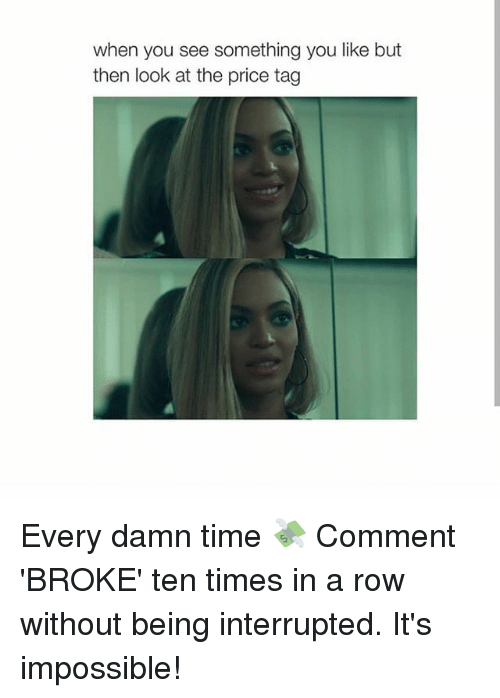 Girl, Time, and Damned: when you see something you like but  then look at the price tag Every damn time 💸 Comment 'BROKE' ten times in a row without being interrupted. It's impossible!