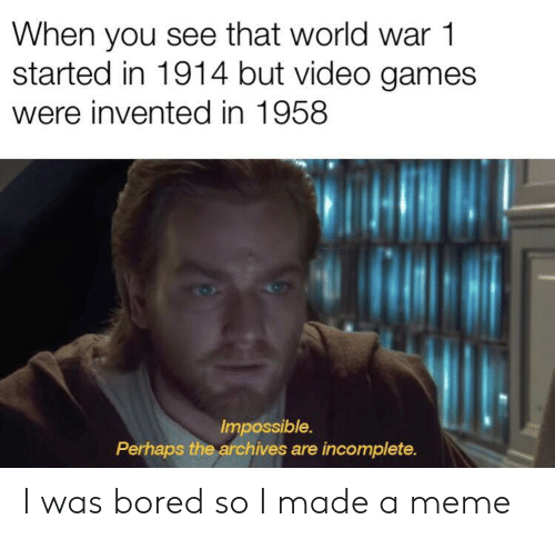 Bored, Meme, and Video Games: When you see that world war 1  started in 1914 but video games  were invented in 1958  Impossible.  Perhaps the archives are incomplete. I was bored so I made a meme