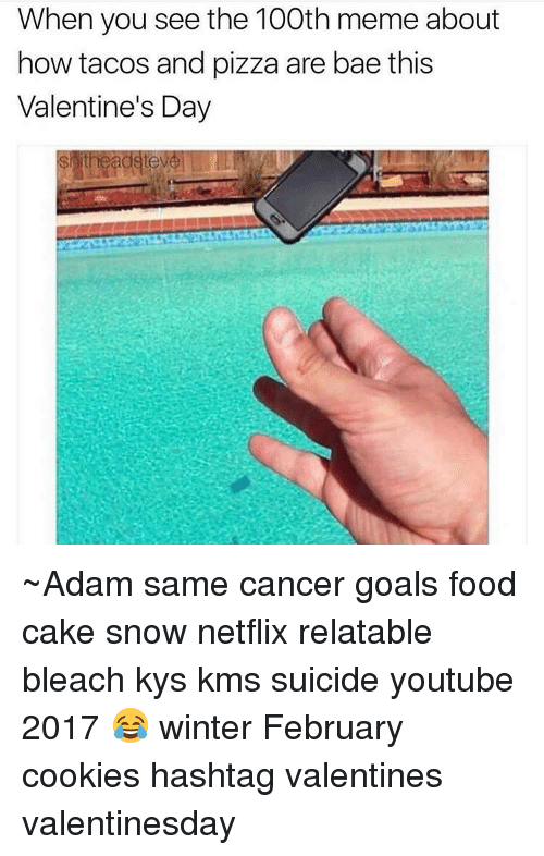 Cookiness: When you see the 100th meme about  how tacos and pizza are bae this  Valentine's Day ~Adam same cancer goals food cake snow netflix relatable bleach kys kms suicide youtube 2017 😂 winter February cookies hashtag valentines valentinesday