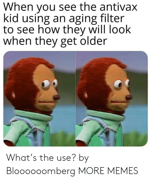 aging: When you see the antivax  kid using an aging filter  to see how they will look  when they get older What's the use? by Bloooooomberg MORE MEMES