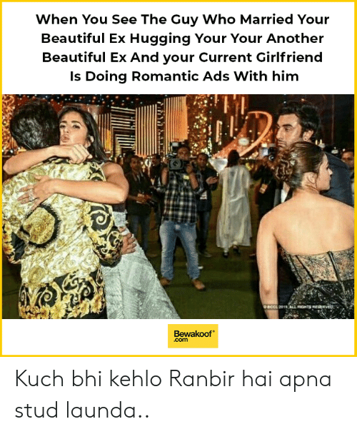 Beautiful, Memes, and Girlfriend: When You See The Guy Who Married Your  Beautiful Ex Hugging Your Your Another  Beautiful Ex And your Current Girlfriend  Is Doing Romantic Ads With him  4  Bewakoof  .com Kuch bhi kehlo Ranbir hai apna stud launda..